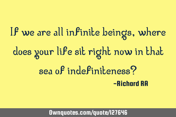 If we are all infinite beings, where does your life sit right now in that sea of indefiniteness?