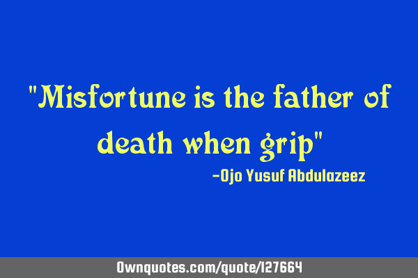 """Misfortune is the father of death when grip"""