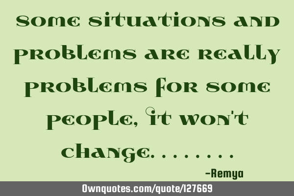 Some situations and problems are really problems for some people,It won
