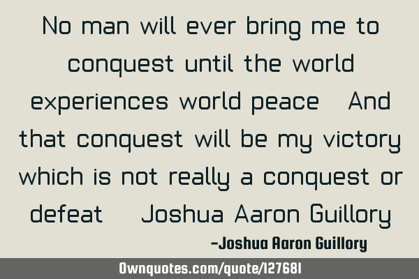 No man will ever bring me to conquest until the world experiences world peace. And that conquest