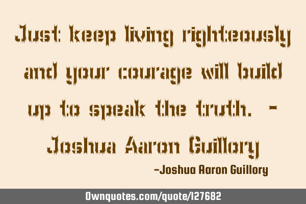 Just keep living righteously and your courage will build up to speak the truth. - Joshua Aaron G