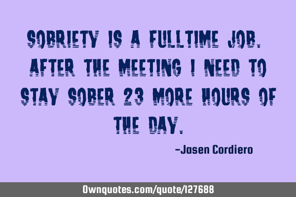 SOBRIETY IS A FULLTIME JOB. AFTER THE MEETING I NEED TO STAY SOBER 23 MORE HOURS OF THE DAY
