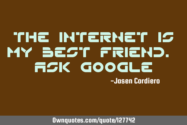 THE INTERNET IS MY BEST FRIEND. ASK GOOGLE