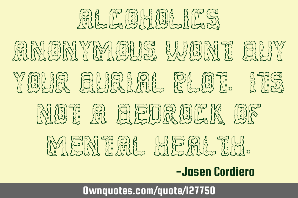ALCOHOLICS ANONYMOUS WONT BUY YOUR BURIAL PLOT. ITS NOT A BEDROCK OF MENTAL HEALTH