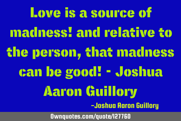 Love is a source of madness! and relative to the person, that madness can be good! - Joshua Aaron G