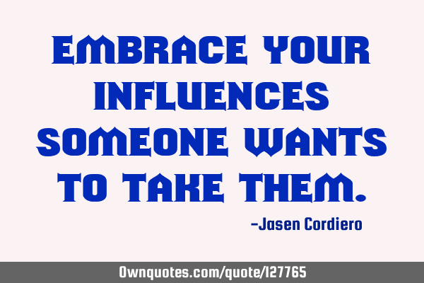 EMBRACE YOUR INFLUENCES SOMEONE WANTS TO TAKE THEM