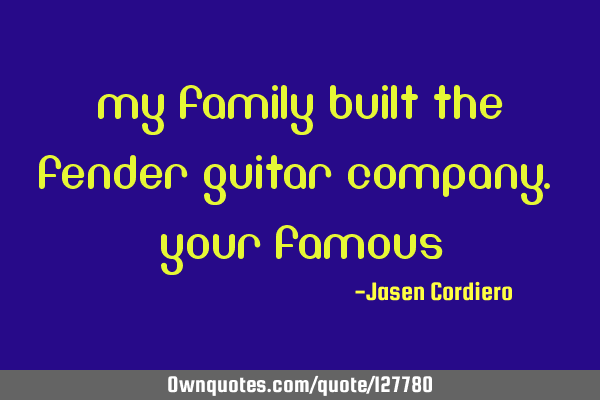 MY FAMILY BUILT THE FENDER GUITAR COMPANY. YOUR FAMOUS