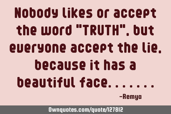 "Nobody likes or accept the word ""TRUTH"",but everyone accept the lie, because it has a beautiful"