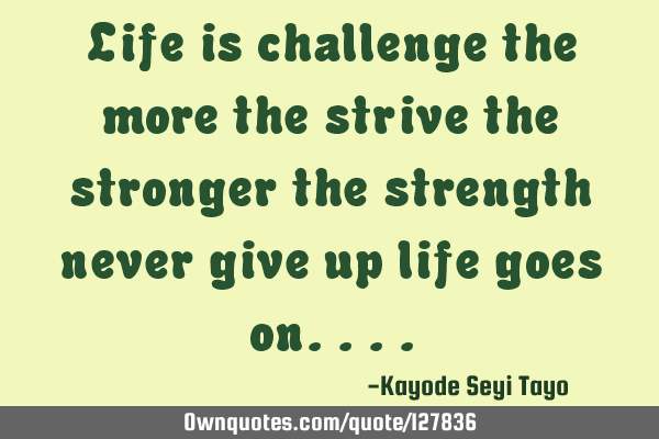 Life is challenge the more the strive the stronger the strength never give up life goes