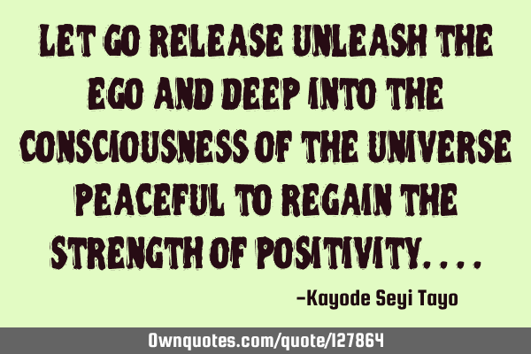 Let go release unleash the ego and deep into the consciousness of the universe peaceful to regain