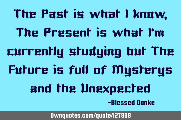The Past is what I know, The Present is what I