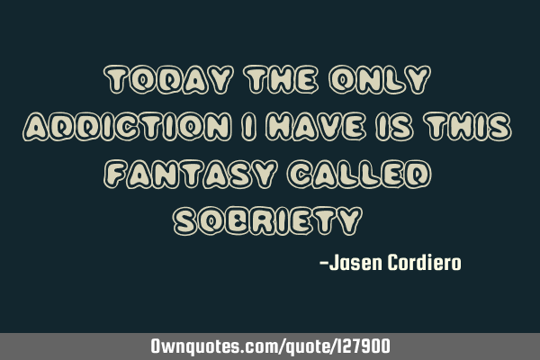 TODAY THE ONLY ADDICTION I HAVE IS THIS FANTASY CALLED SOBRIETY