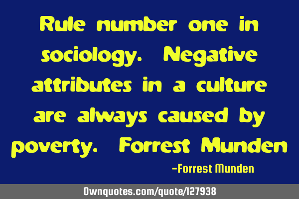 Rule number one in sociology. Negative attributes in a culture are always caused by poverty. F