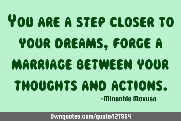 You are a step closer to your dreams, forge a marriage between your thoughts and