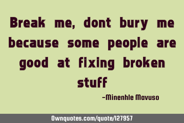 Break me, dont bury me because some people are good at fixing broken