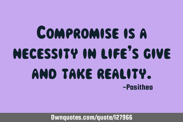 Compromise is a necessity in life's give and take