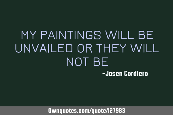 MY PAINTINGS WILL BE UNVAILED OR THEY WILL NOT BE