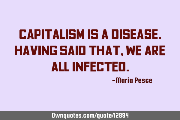 Capitalism is a disease. Having Said that, we are all