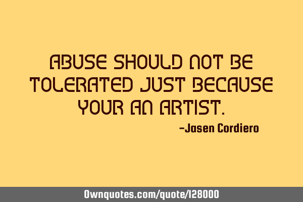 ABUSE SHOULD NOT BE TOLERATED JUST BECAUSE YOUR AN ARTIST