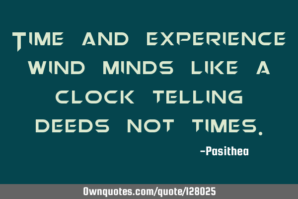 Time and experience wind minds like a clock telling deeds not