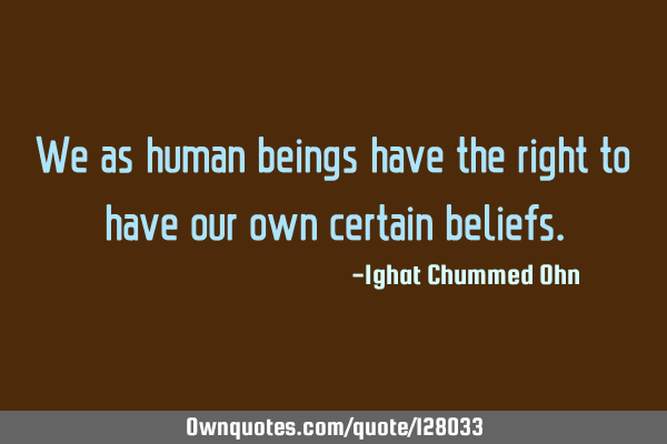 We as human beings have the right to have our own certain