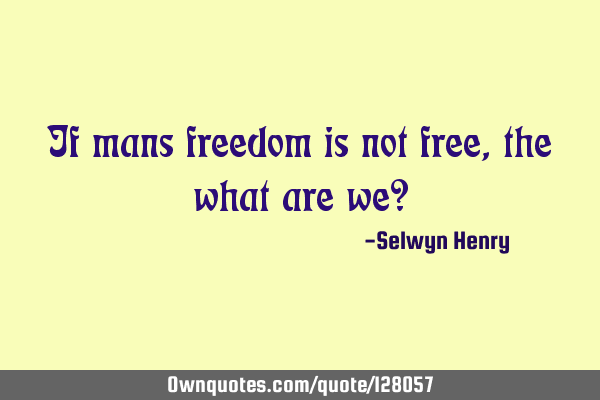 If mans freedom is not free, the what are we?
