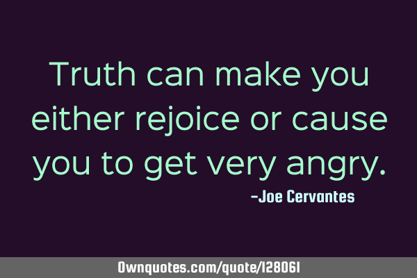 Truth can make you either rejoice or cause you to get very