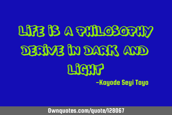 Life is a philosophy derive in dark and