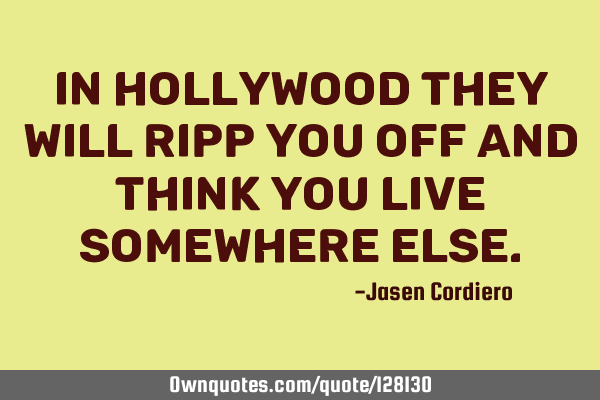 IN HOLLYWOOD THEY WILL RIPP YOU OFF AND THINK YOU LIVE SOMEWHERE ELSE