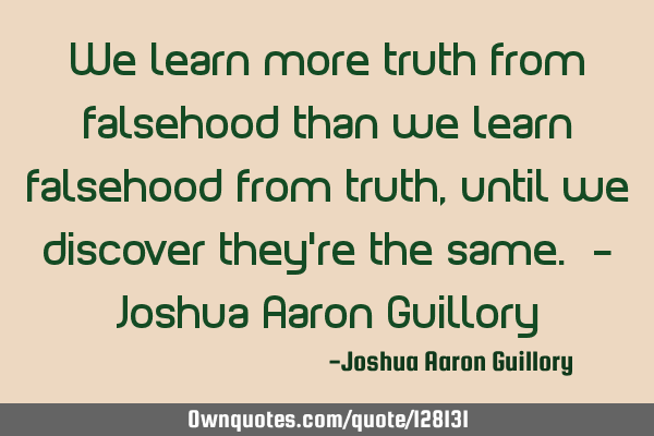 We learn more truth from falsehood than we learn falsehood from truth, until we discover they