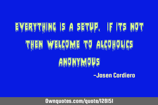 EVERYTHING IS A SETUP. IF ITS NOT THEN WELCOME TO ALCOHOLICS ANONYMOUS