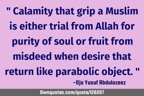 """ Calamity that grip a Muslim is either trial from Allah for purity of soul or fruit from misdeed"