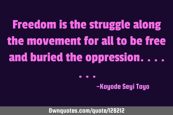 Freedom is the struggle along the movement for all to be free and buried the