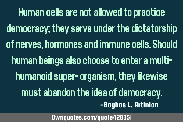 Human cells are not allowed to practice democracy; they serve under the dictatorship of nerves,