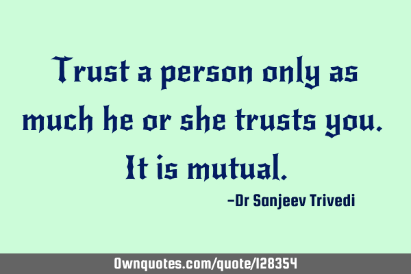 Trust a person only as much he or she trusts you. It is