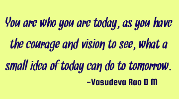 You are who you are today, as you have the courage and vision to see, what a small idea of today