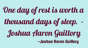 One day of rest is worth a thousand days of sleep.