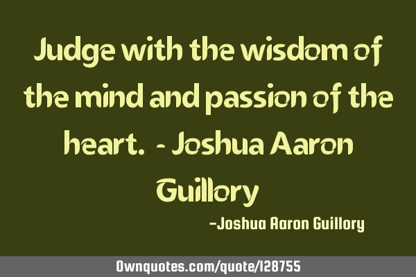 Judge with the wisdom of the mind and passion of the heart. - Joshua Aaron G