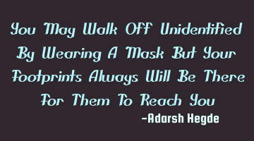 You May Walk Off Unidentified By Wearing A Mask But Your Footprints Always Will Be There For Them T