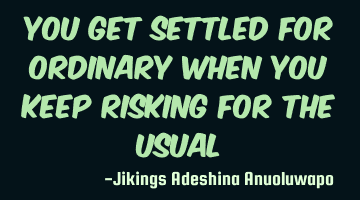 You get settled for ordinary when you keep risking for the usual