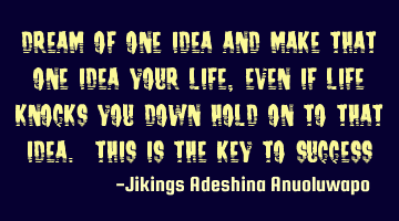 Dream of one idea and make that one idea your life, even if life knocks you down hold on to that