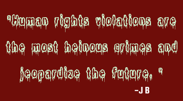Human rights violations are the most heinous crimes and jeopardize the