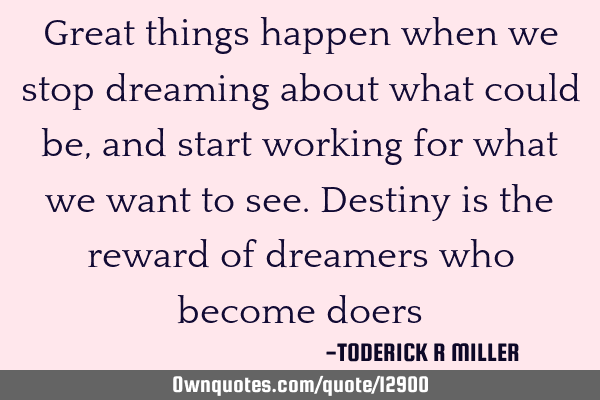 Great things happen when we stop dreaming about what could be, and start working for what we want