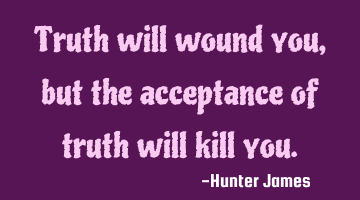 Truth will wound you, but the acceptance of truth will kill you.