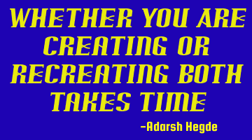 Whether You Are Creating Or Recreating Both Takes Time