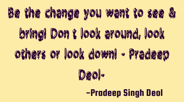Be the change you want to see & bring! Don't look around, look others or look down! - Pradeep D