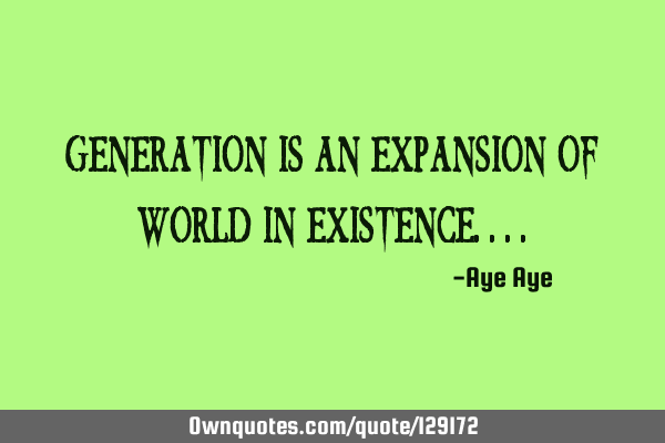 Generation is an expansion of world in