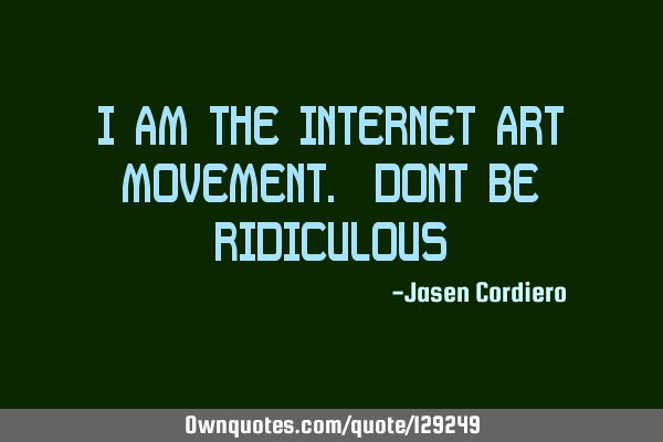 I AM THE INTERNET ART MOVEMENT. DONT BE RIDICULOUS