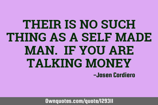 THEIR IS NO SUCH THING AS A SELF MADE MAN. IF YOU ARE TALKING MONEY
