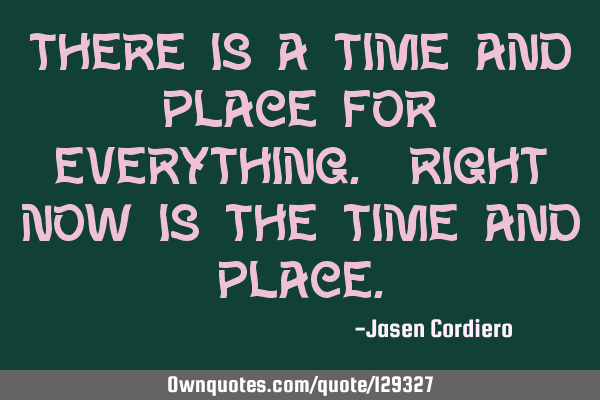 THERE IS A TIME AND PLACE FOR EVERYTHING. RIGHT NOW IS THE TIME AND PLACE